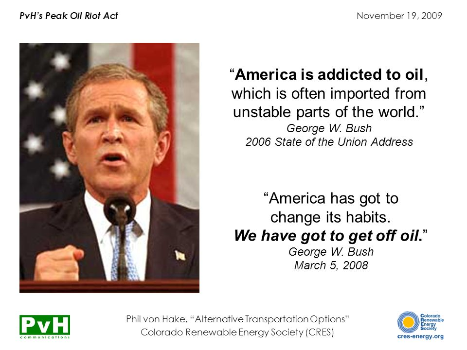 PvH's Peak Oil Riot Act November 19, 2009 Phil von Hake, Alternative Transportation Options Colorado Renewable Energy Society (CRES) America is addicted to oil, which is often imported from unstable parts of the world. George W.