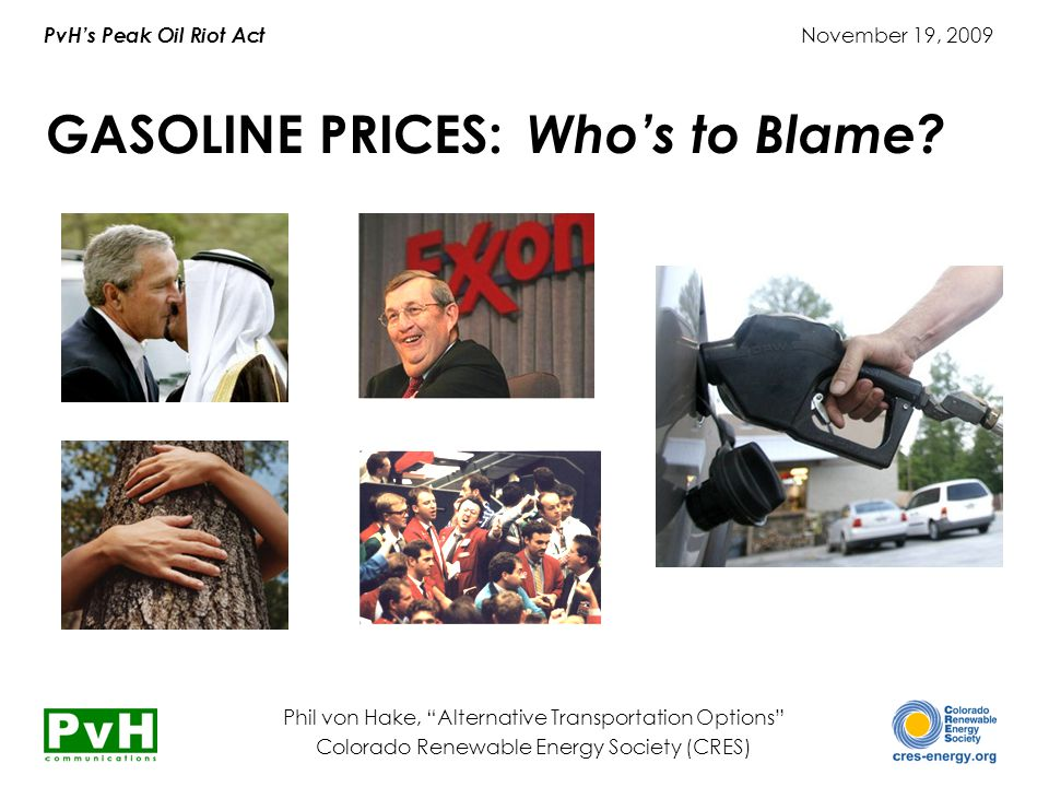 PvH's Peak Oil Riot Act November 19, 2009 Phil von Hake, Alternative Transportation Options Colorado Renewable Energy Society (CRES) GASOLINE PRICES: Who's to Blame