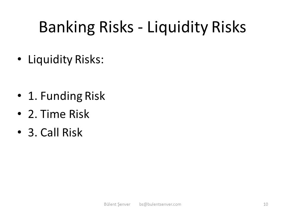 Banking Risks – Liquidity Risk Liquidity Risk: The inability of a bank to fulfill its obligations when they became due and/or the inability of a bank to perform its daily banking operations after fulfilling its obligations due to lack of cash or liquid assets Bülent Şenver bs@bulentsenver.com9