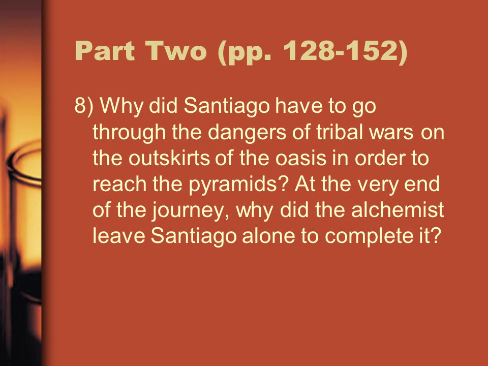 Part Two (pp. 128-152) 8) Why did Santiago have to go through the dangers of tribal wars on the outskirts of the oasis in order to reach the pyramids?