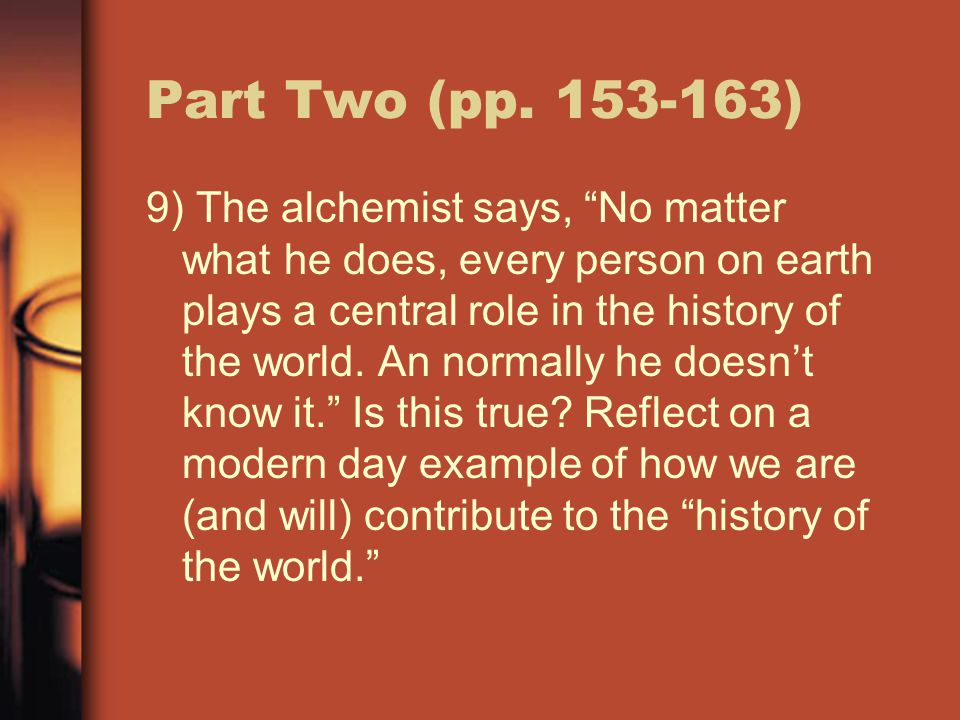 """Part Two (pp. 153-163) 9) The alchemist says, """"No matter what he does, every person on earth plays a central role in the history of the world. An norm"""