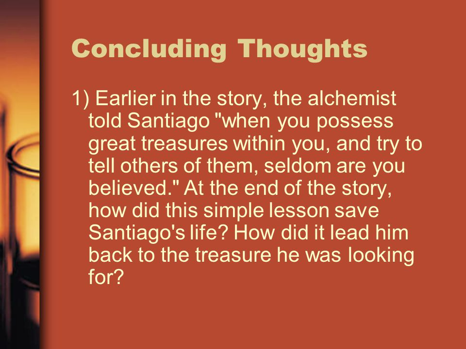 Concluding Thoughts 1) Earlier in the story, the alchemist told Santiago