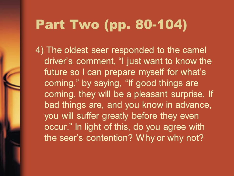 """Part Two (pp. 80-104) 4) The oldest seer responded to the camel driver's comment, """"I just want to know the future so I can prepare myself for what's c"""