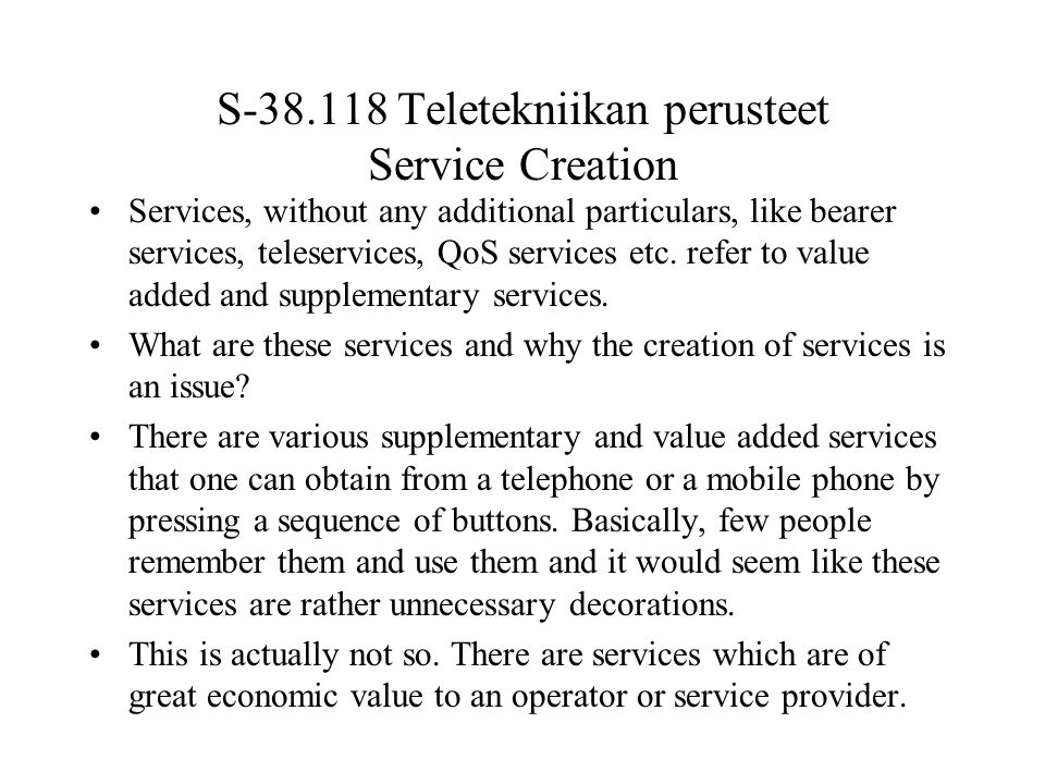 S-38.118 Teletekniikan perusteet Service Creation Services, without any additional particulars, like bearer services, teleservices, QoS services etc.