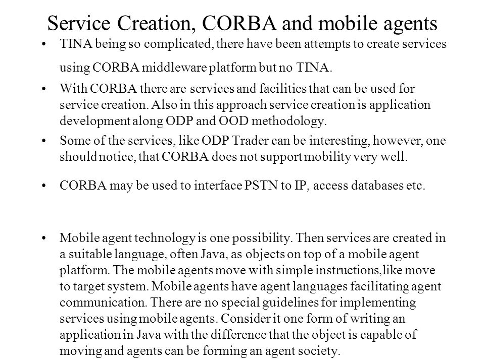 Service Creation, CORBA and mobile agents TINA being so complicated, there have been attempts to create services using CORBA middleware platform but n