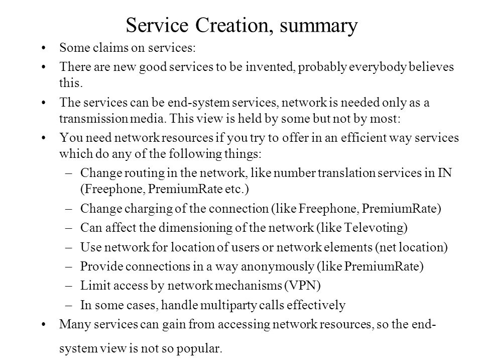 Service Creation, summary Some claims on services: There are new good services to be invented, probably everybody believes this. The services can be e