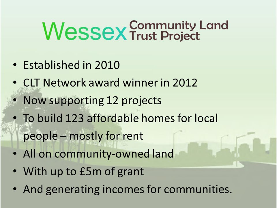 Established in 2010 CLT Network award winner in 2012 Now supporting 12 projects To build 123 affordable homes for local people – mostly for rent All o