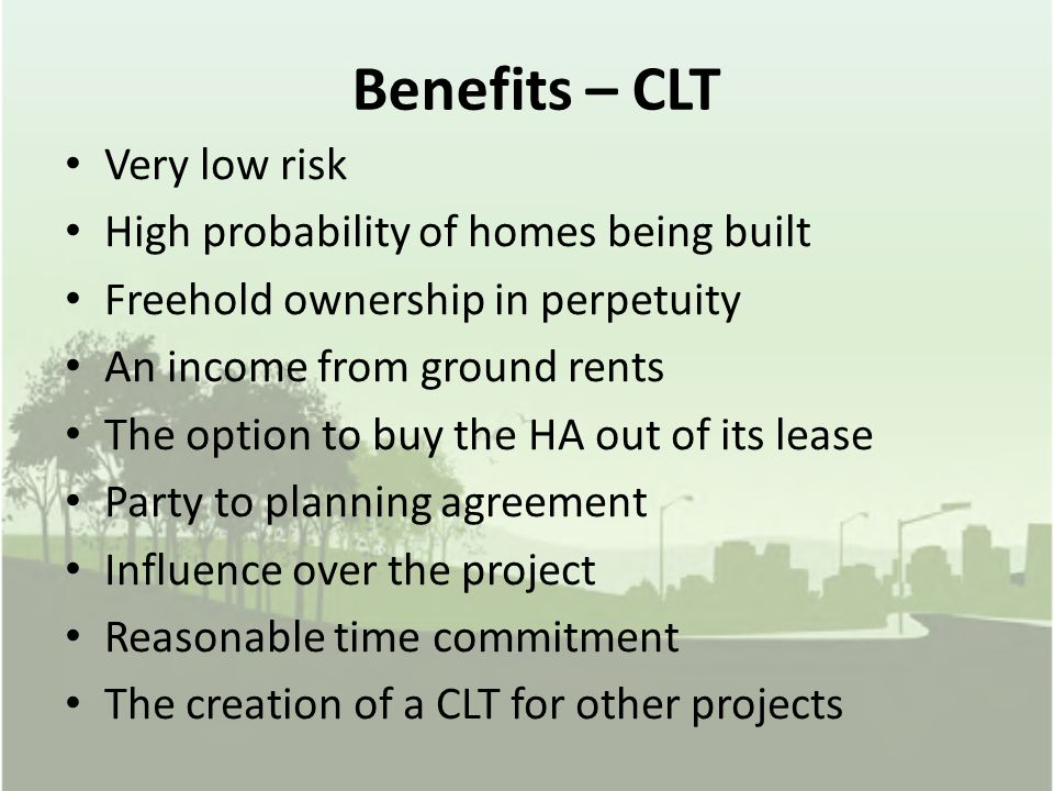 Benefits – CLT Very low risk High probability of homes being built Freehold ownership in perpetuity An income from ground rents The option to buy the