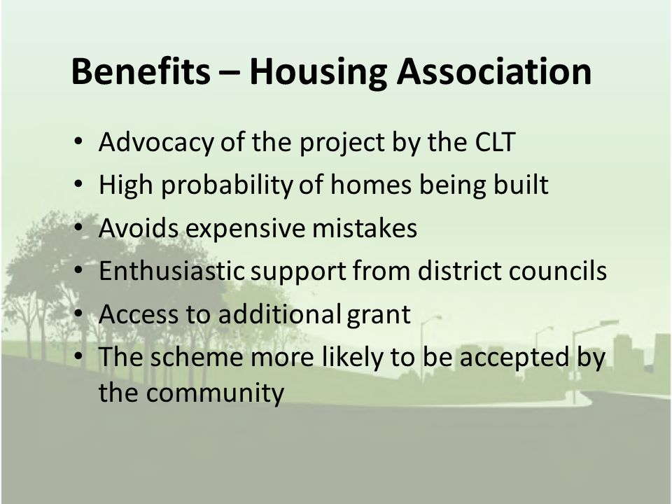 Benefits – Housing Association Advocacy of the project by the CLT High probability of homes being built Avoids expensive mistakes Enthusiastic support