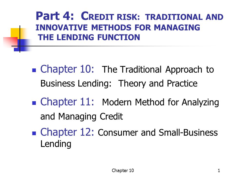 Chapter 101 Part 4: C REDIT RISK: TRADITIONAL AND INNOVATIVE METHODS FOR MANAGING THE LENDING FUNCTION Chapter 10: The Traditional Approach to Busines