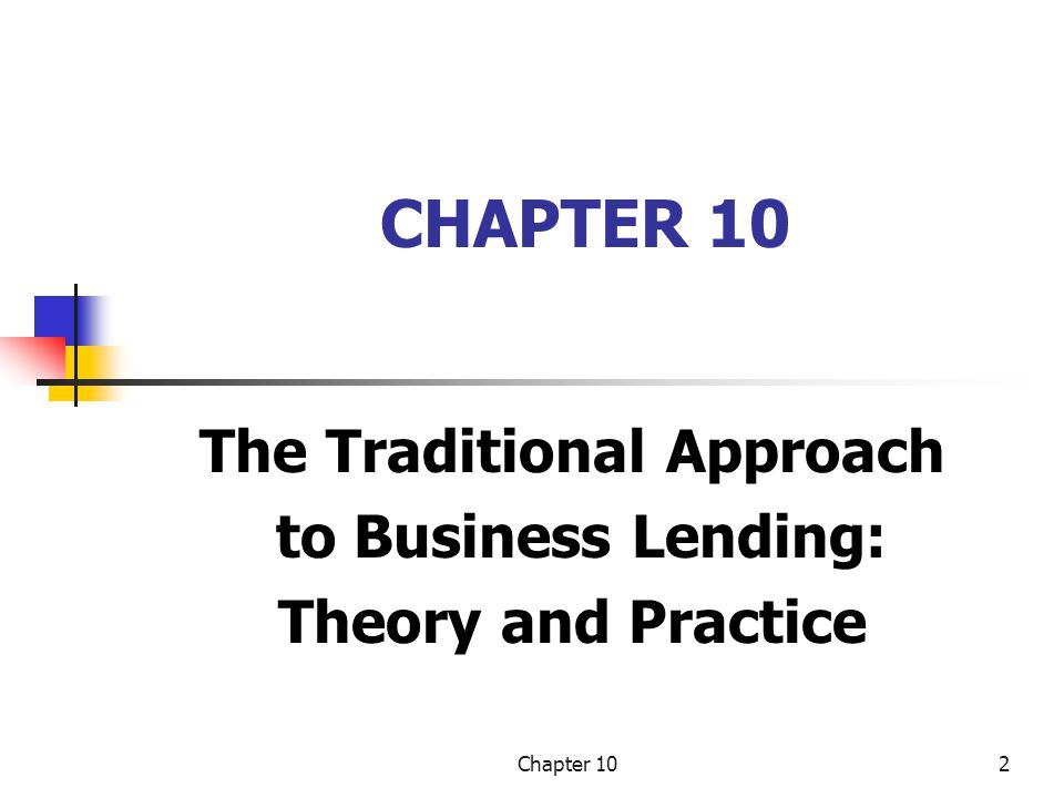 Chapter 103 LEARNING OBJECTIVES What credit risk is and why it is so important to banks Lender-borrower agency problems and incentive problems in financial contracting The five Cs of creditworthiness and the focus of credit analysis on cash flow The measurement of credit risk through the loan- review process Risk-based pricing and the measurement of risk- adjusted returns The importance of a bank's credit culture and loan policies TO UNDERSTAND…