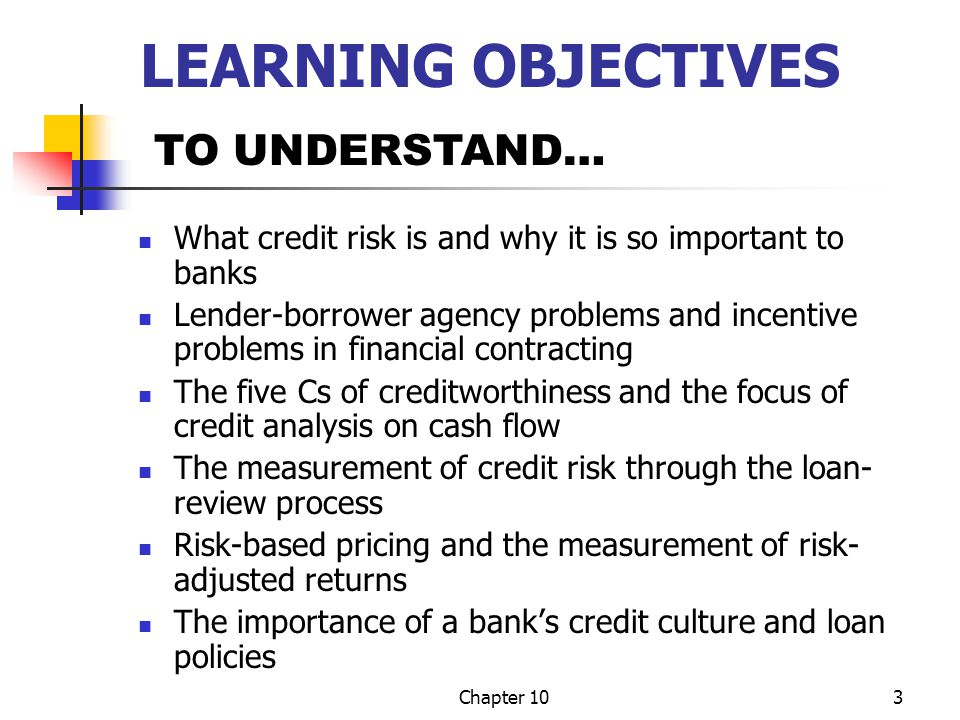 Chapter 104 CHAPTER THEME The major risk banks must measure, monitor, and manage is credit or default risk Since lenders are outsiders, they have a difficult time monitoring what borrowers (insiders) are doing and what they plan to do Credit analysis, loan pricing, and loan review attempt to minimize these agency problems by determining creditworthiness, pricing risk, and monitoring existing borrowers