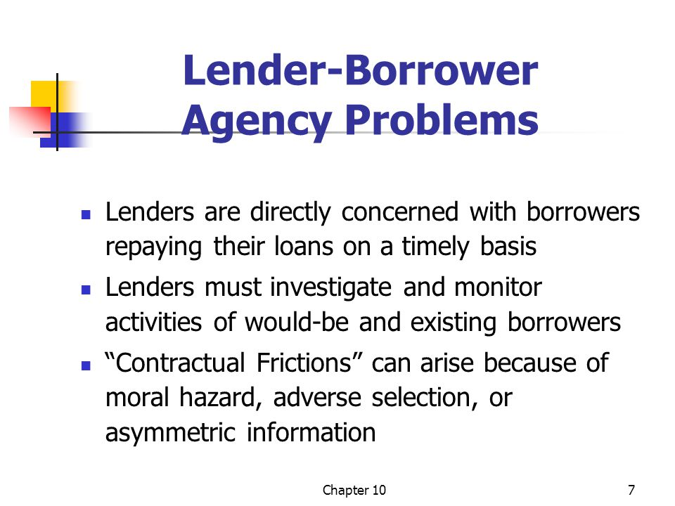 Chapter 107 Lender-Borrower Agency Problems Lenders are directly concerned with borrowers repaying their loans on a timely basis Lenders must investig