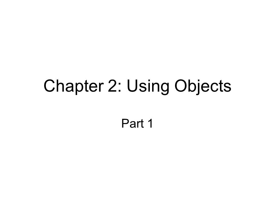 Chapter 2: Using Objects Part 1
