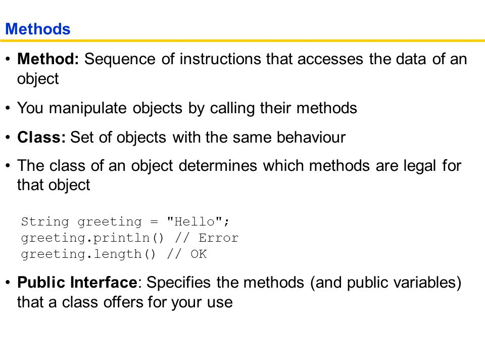 Method: Sequence of instructions that accesses the data of an object You manipulate objects by calling their methods Class: Set of objects with the same behaviour The class of an object determines which methods are legal for that object String greeting = Hello ; greeting.println() // Error greeting.length() // OK Public Interface: Specifies the methods (and public variables) that a class offers for your use Methods