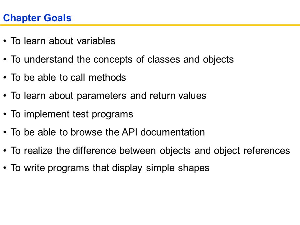 To learn about variables To understand the concepts of classes and objects To be able to call methods To learn about parameters and return values To implement test programs To be able to browse the API documentation To realize the difference between objects and object references To write programs that display simple shapes Chapter Goals