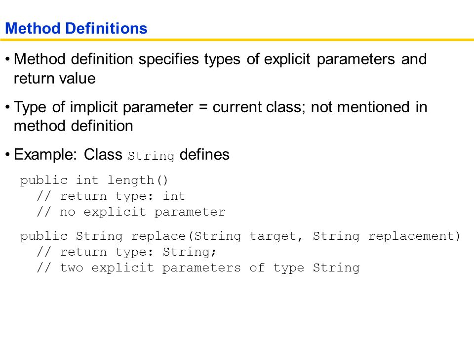 Method definition specifies types of explicit parameters and return value Type of implicit parameter = current class; not mentioned in method definition Example: Class String defines public int length() // return type: int // no explicit parameter public String replace(String target, String replacement) // return type: String; // two explicit parameters of type String Method Definitions
