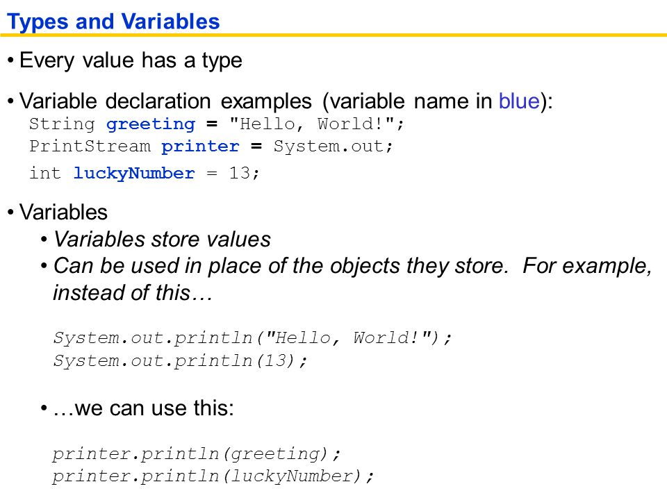 Every value has a type Variable declaration examples (variable name in blue): String greeting = Hello, World! ; PrintStream printer = System.out; int luckyNumber = 13; Variables Variables store values Can be used in place of the objects they store.