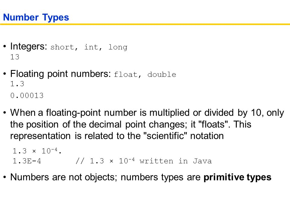 Integers: short, int, long 13 Floating point numbers: float, double 1.3 0.00013 When a floating-point number is multiplied or divided by 10, only the position of the decimal point changes; it floats .