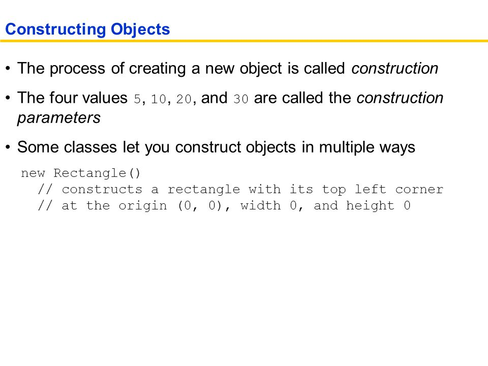 The process of creating a new object is called construction The four values 5, 10, 20, and 30 are called the construction parameters Some classes let you construct objects in multiple ways new Rectangle() // constructs a rectangle with its top left corner // at the origin (0, 0), width 0, and height 0 Constructing Objects