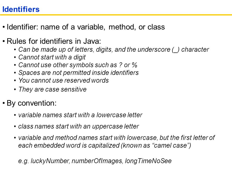 Identifier: name of a variable, method, or class Rules for identifiers in Java: Can be made up of letters, digits, and the underscore (_) character Cannot start with a digit Cannot use other symbols such as .