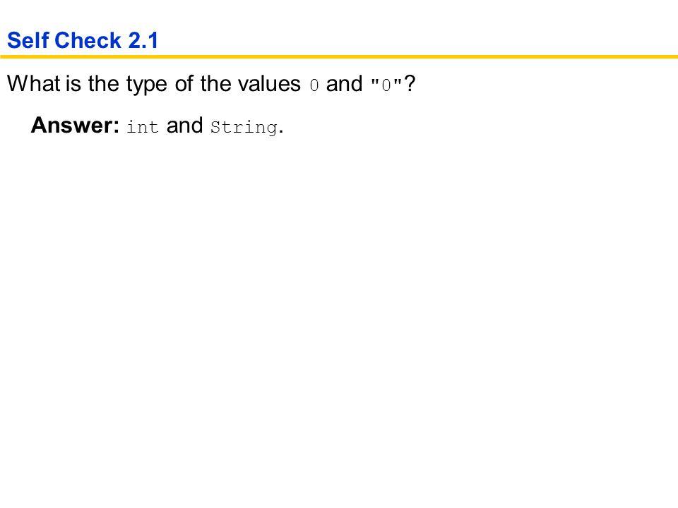 What is the type of the values 0 and 0 Answer: int and String. Self Check 2.1