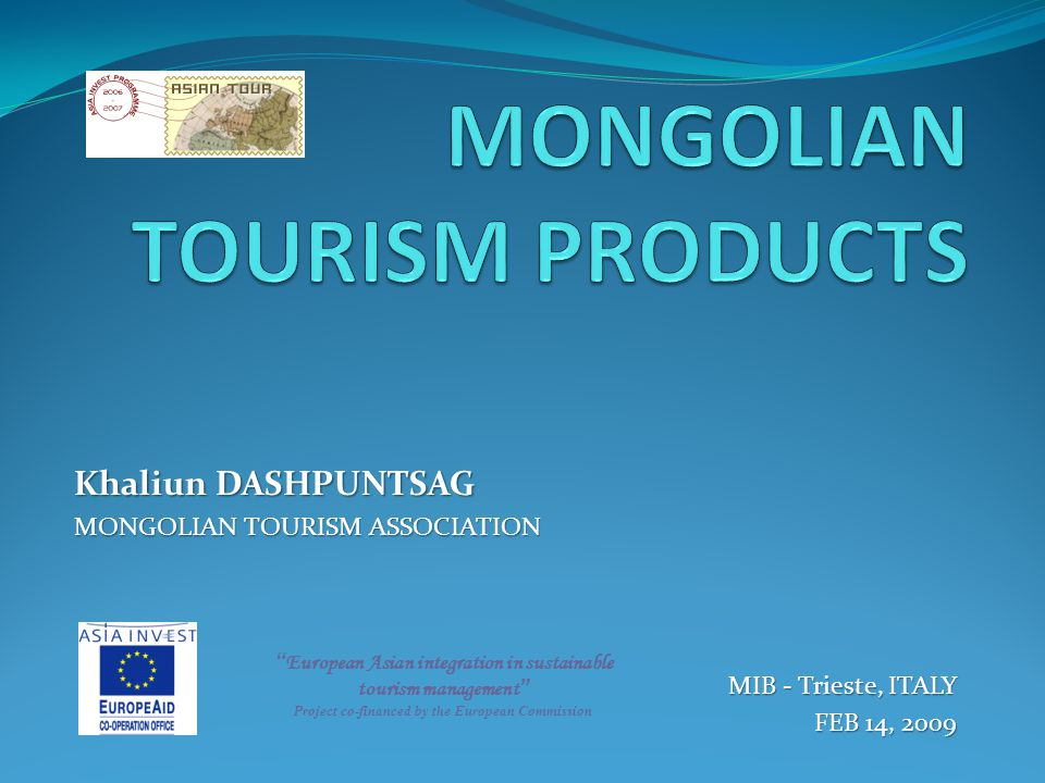 Khaliun DASHPUNTSAG MONGOLIAN TOURISM ASSOCIATION MIB - Trieste, ITALY FEB 14, 2009 European Asian integration in sustainable tourism management Project co-financed by the European Commission