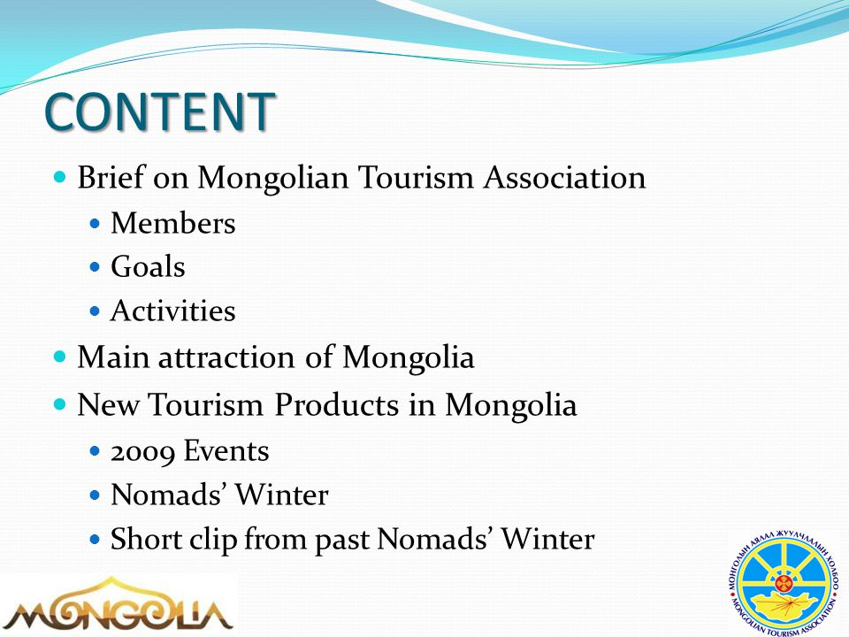 CONTENT Brief on Mongolian Tourism Association Members Goals Activities Main attraction of Mongolia New Tourism Products in Mongolia 2009 Events Nomads' Winter Short clip from past Nomads' Winter