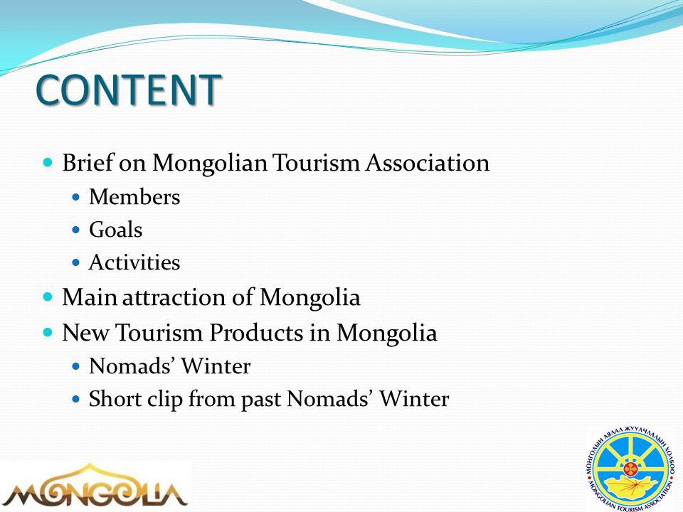 CONTENT Brief on Mongolian Tourism Association Members Goals Activities Main attraction of Mongolia New Tourism Products in Mongolia Nomads' Winter Short clip from past Nomads' Winter