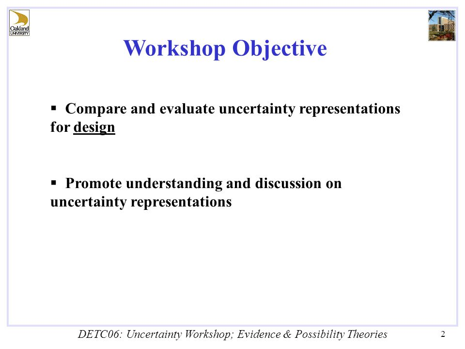 DETC06: Uncertainty Workshop; Evidence & Possibility Theories 2 Workshop Objective  Compare and evaluate uncertainty representations for design  Promote understanding and discussion on uncertainty representations