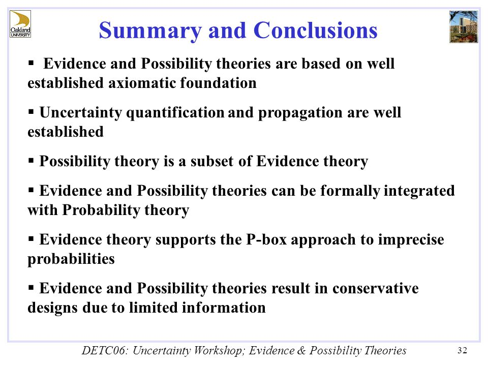 DETC06: Uncertainty Workshop; Evidence & Possibility Theories 32 Summary and Conclusions  Evidence and Possibility theories are based on well established axiomatic foundation  Uncertainty quantification and propagation are well established  Possibility theory is a subset of Evidence theory  Evidence and Possibility theories can be formally integrated with Probability theory  Evidence theory supports the P-box approach to imprecise probabilities  Evidence and Possibility theories result in conservative designs due to limited information