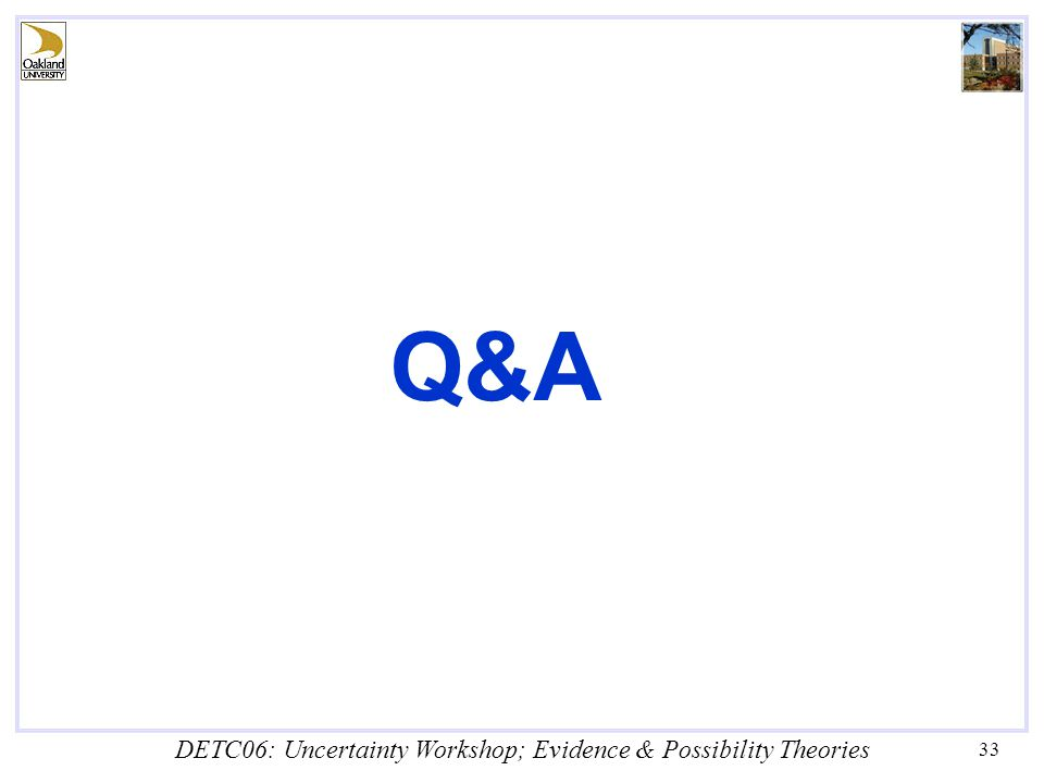 DETC06: Uncertainty Workshop; Evidence & Possibility Theories 33 Q&A