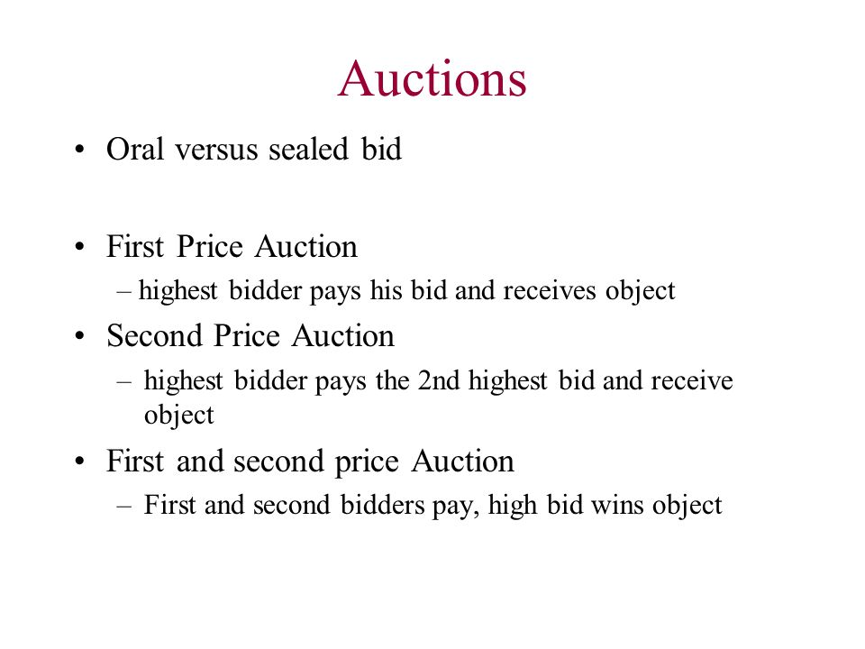Auctions Oral versus sealed bid First Price Auction – highest bidder pays his bid and receives object Second Price Auction –highest bidder pays the 2n