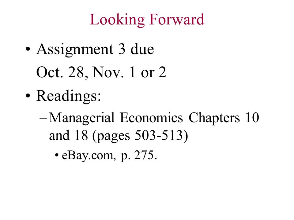 Looking Forward Assignment 3 due Oct. 28, Nov. 1 or 2 Readings: –Managerial Economics Chapters 10 and 18 (pages 503-513) eBay.com, p. 275.