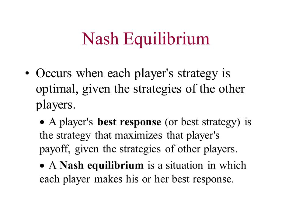 Nash Equilibrium Occurs when each player's strategy is optimal, given the strategies of the other players.  A player's best response (or best strateg