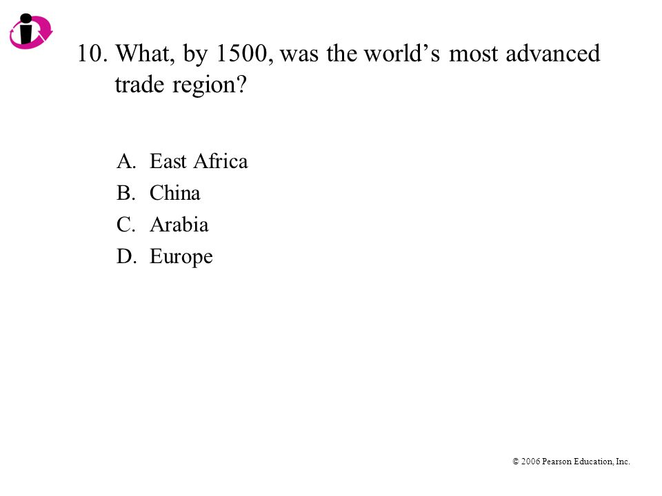 © 2006 Pearson Education, Inc. 10.What, by 1500, was the world's most advanced trade region.