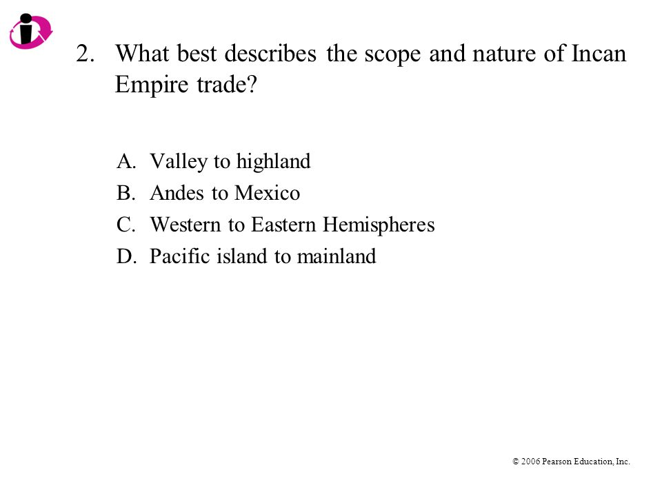 © 2006 Pearson Education, Inc. 2.What best describes the scope and nature of Incan Empire trade.