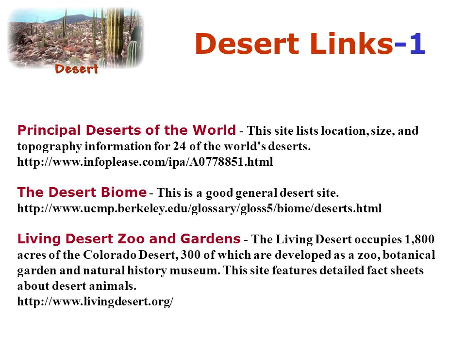 Desert Links-1 Principal Deserts of the World - This site lists location, size, and topography information for 24 of the world's deserts. http://www.i