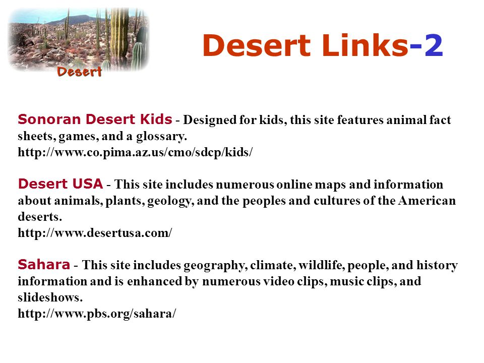 Desert Links-2 Sonoran Desert Kids - Designed for kids, this site features animal fact sheets, games, and a glossary. http://www.co.pima.az.us/cmo/sdc