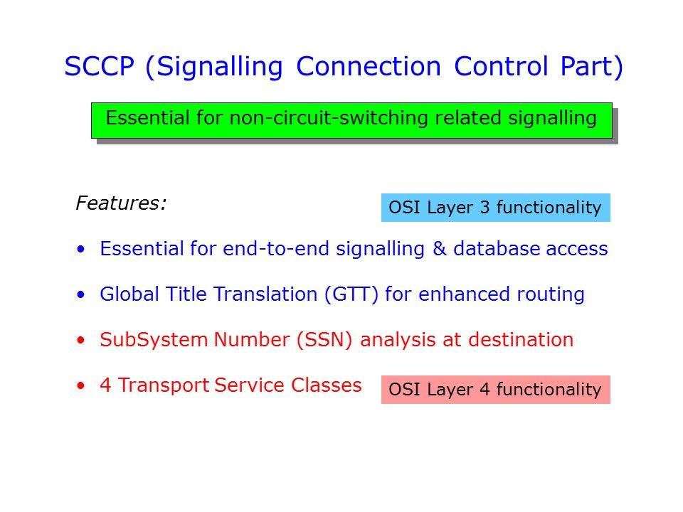 SCCP (Signalling Connection Control Part) Essential for non-circuit-switching related signalling Features: Essential for end-to-end signalling & datab
