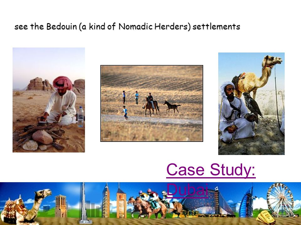 see the Bedouin (a kind of Nomadic Herders) settlements Case Study: Dubai
