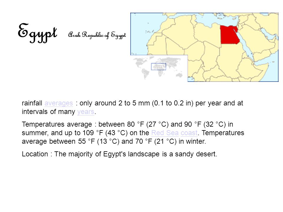 Egypt Arab Republic of Egypt rainfall averages : only around 2 to 5 mm (0.1 to 0.2 in) per year and at intervals of many years.averagesyears Temperatures average : between 80 °F (27 °C) and 90 °F (32 °C) in summer, and up to 109 °F (43 °C) on the Red Sea coast.