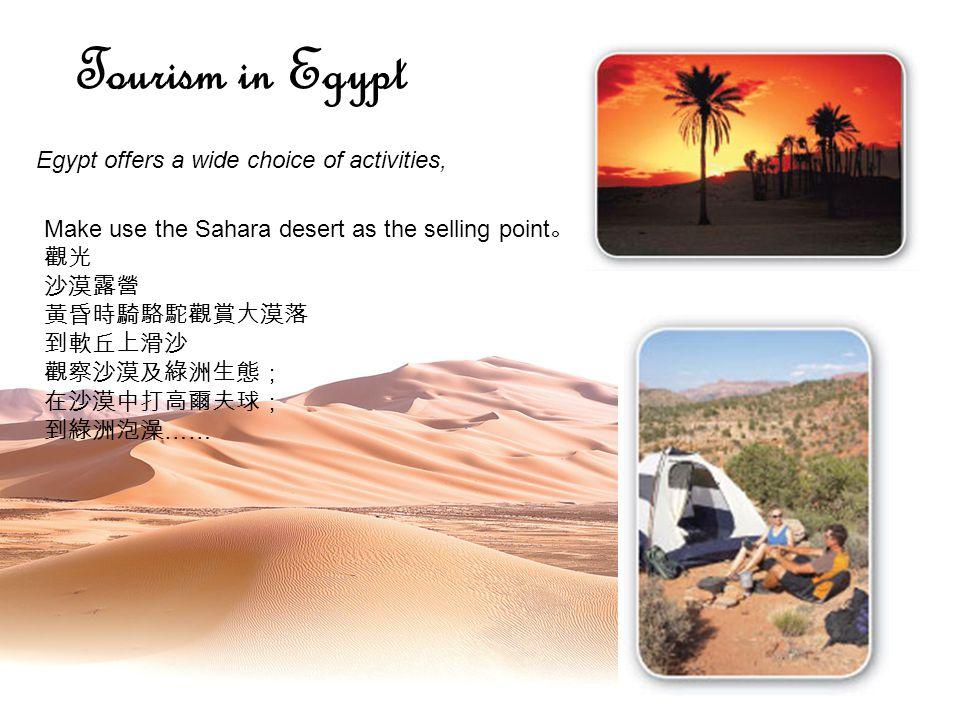 Egypt offers a wide choice of activities, Tourism in Egypt Make use the Sahara desert as the selling point 。 觀光 沙漠露營 黃昏時騎駱駝觀賞大漠落 到軟丘上滑沙 觀察沙漠及綠洲生態; 在沙漠中打高爾夫球; 到綠洲泡澡 ……
