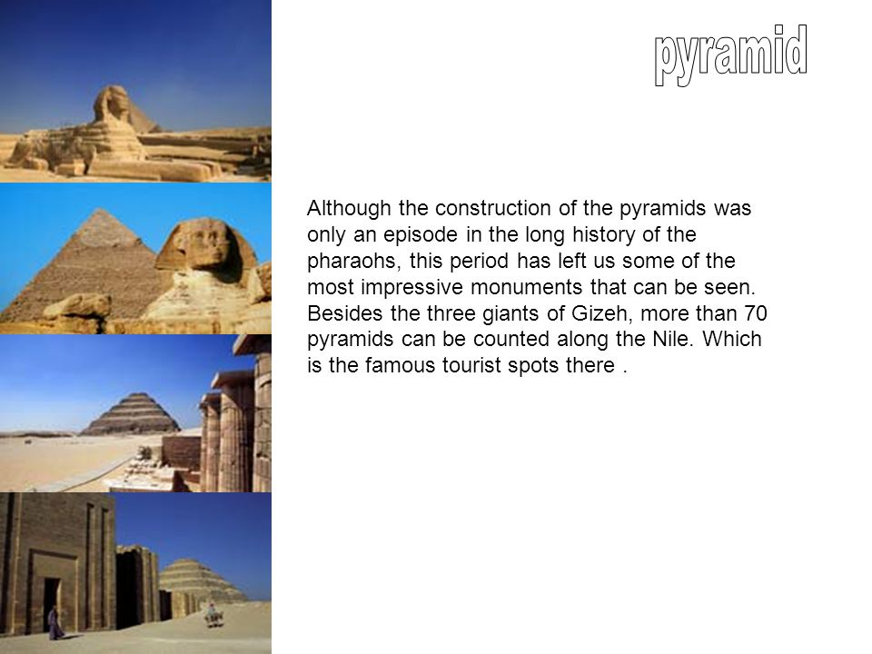 Although the construction of the pyramids was only an episode in the long history of the pharaohs, this period has left us some of the most impressive monuments that can be seen.