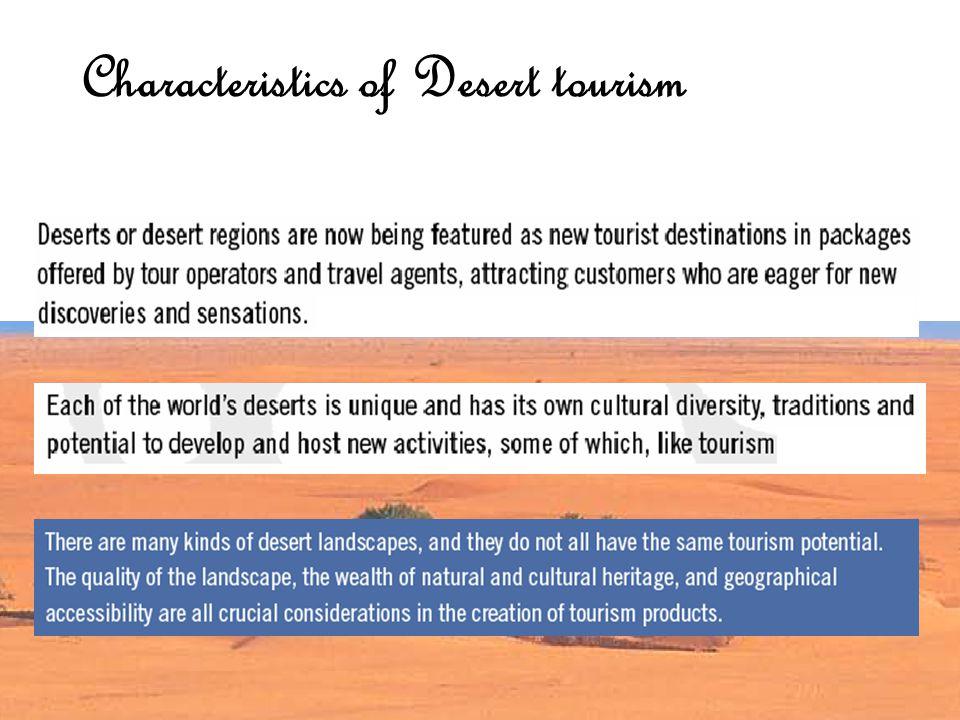 沙漠旅游是指以沙漠地域和以沙漠为载体的事物、活动等为吸引物,以满 足旅游者求知、猎奇、探险、环保等需求为目的的一种旅游活动;它包括 沙漠观光旅游、沙漠探险旅游、沙漠体育旅游、沙漠生态旅游 。 而国外沙漠旅游的兴起与发展沙漠旅游一直是世界探险旅游和体育旅游的主 要类型之一 。 Definition of desert tourism Climate