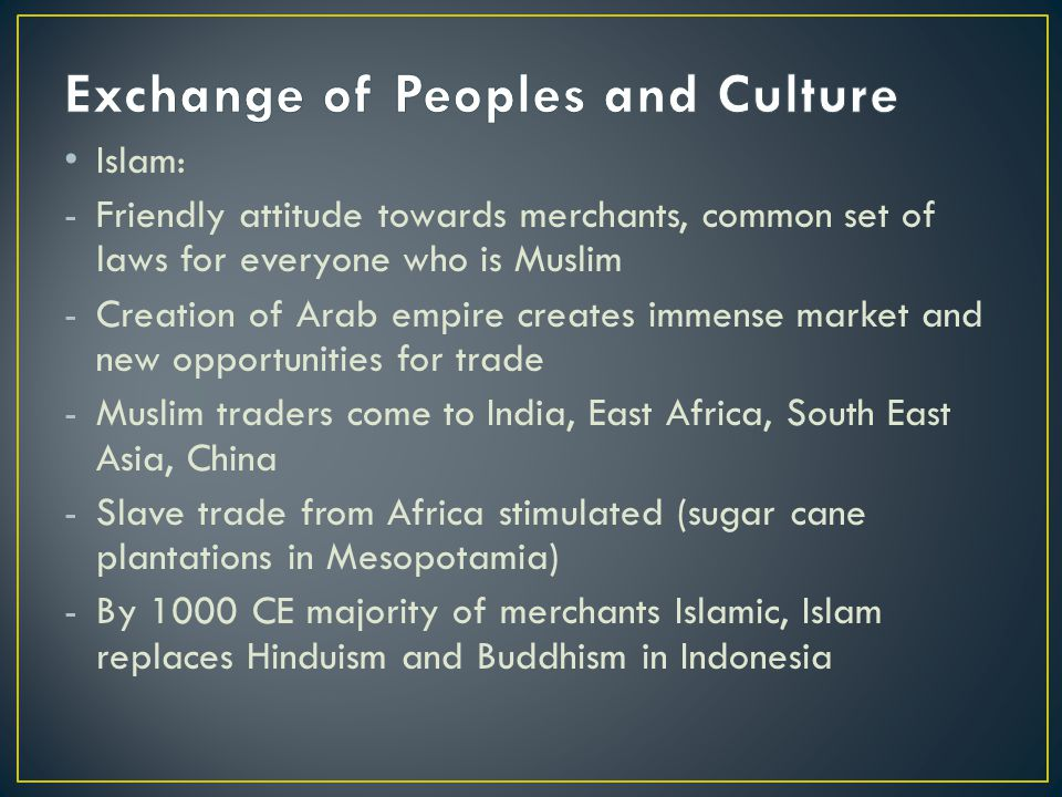 Islam: -Friendly attitude towards merchants, common set of laws for everyone who is Muslim -Creation of Arab empire creates immense market and new opp