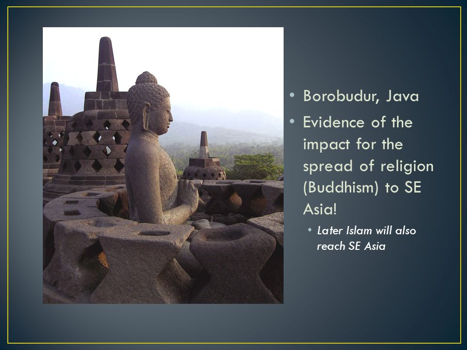 Borobudur, Java Evidence of the impact for the spread of religion (Buddhism) to SE Asia! Later Islam will also reach SE Asia