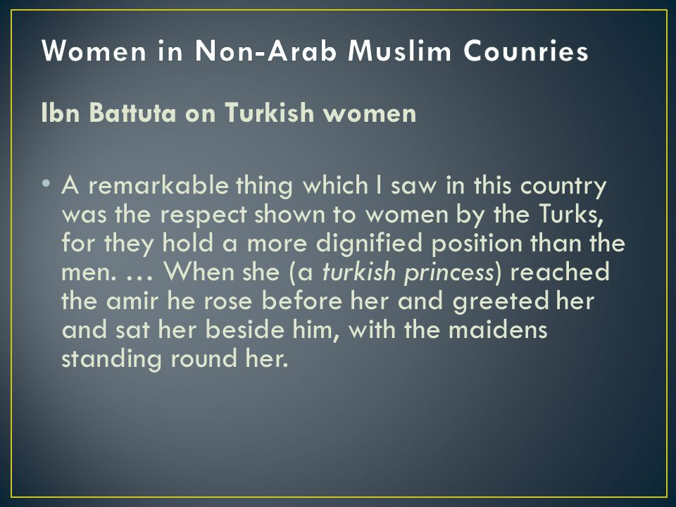 Ibn Battuta on Turkish women A remarkable thing which I saw in this country was the respect shown to women by the Turks, for they hold a more dignifie