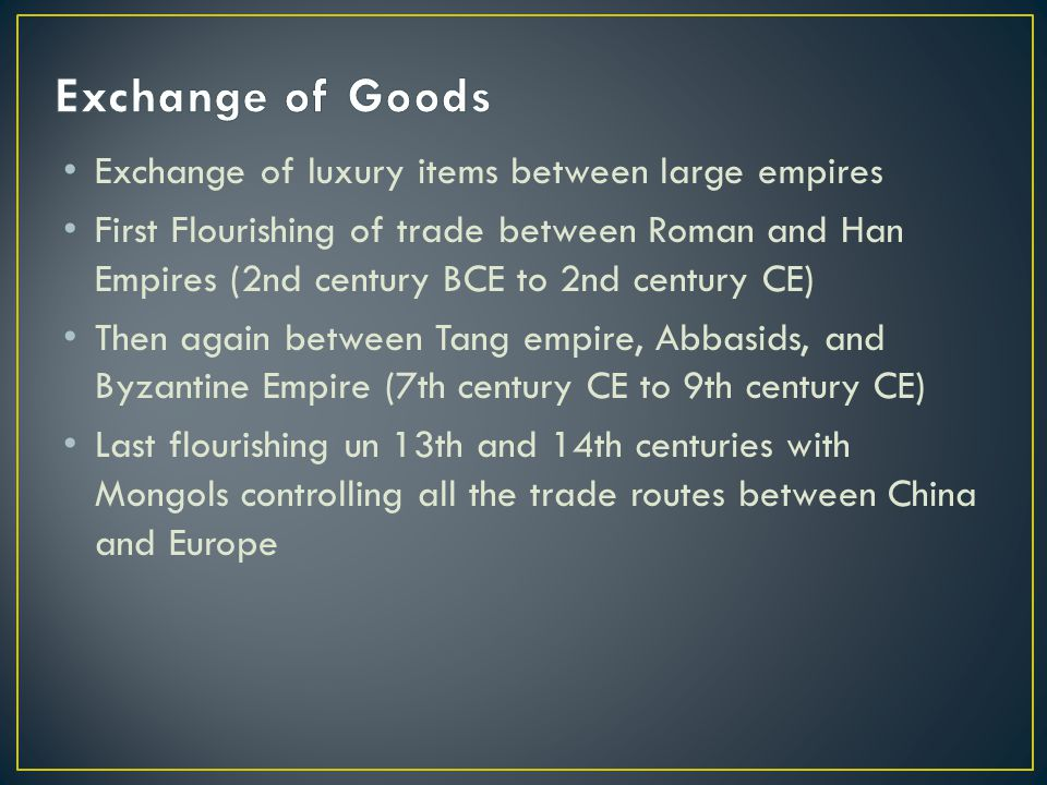 Exchange of luxury items between large empires First Flourishing of trade between Roman and Han Empires (2nd century BCE to 2nd century CE) Then again