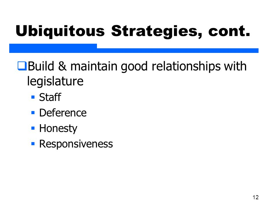 12 Ubiquitous Strategies, cont.  Build & maintain good relationships with legislature  Staff  Deference  Honesty  Responsiveness